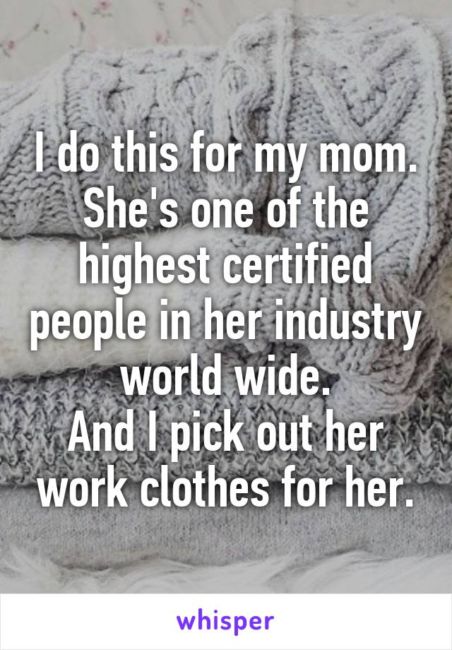 I do this for my mom. She's one of the highest certified people in her industry world wide. And I pick out her work clothes for her.