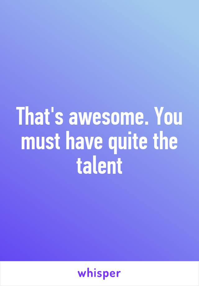 That's awesome. You must have quite the talent
