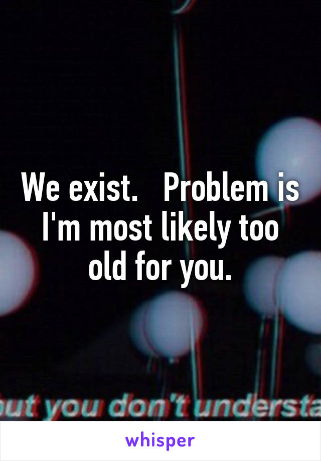 We exist.   Problem is I'm most likely too old for you.