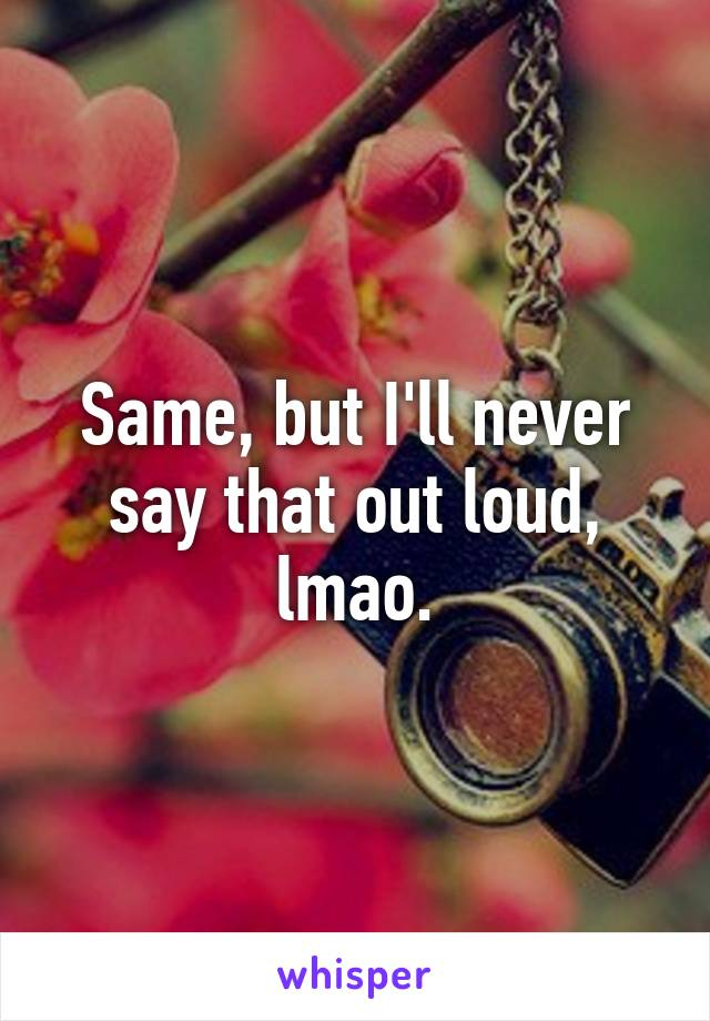 Same, but I'll never say that out loud, lmao.