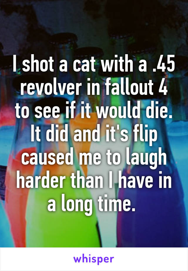 I shot a cat with a .45 revolver in fallout 4 to see if it would die. It did and it's flip caused me to laugh harder than I have in a long time.