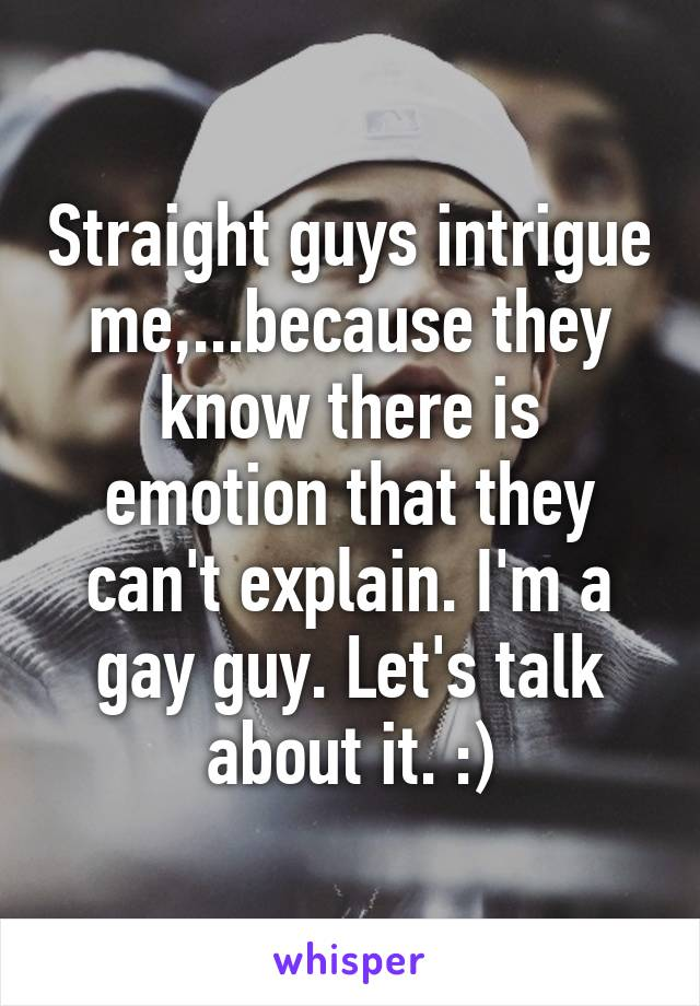 Straight guys intrigue me,...because they know there is emotion that they can't explain. I'm a gay guy. Let's talk about it. :)