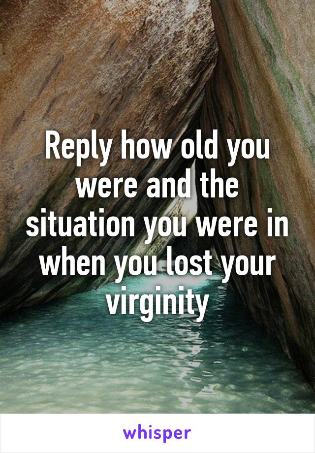 Reply how old you were and the situation you were in when you lost your virginity