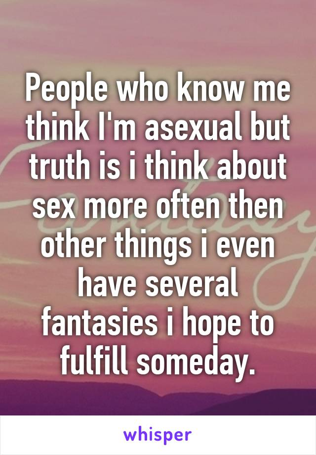 People who know me think I'm asexual but truth is i think about sex more often then other things i even have several fantasies i hope to fulfill someday.