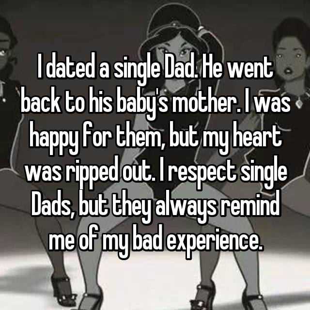 I dated a single Dad. He went back to his baby's mother. I was happy for them, but my heart was ripped out. I respect single Dads, but they always remind me of my bad experience.
