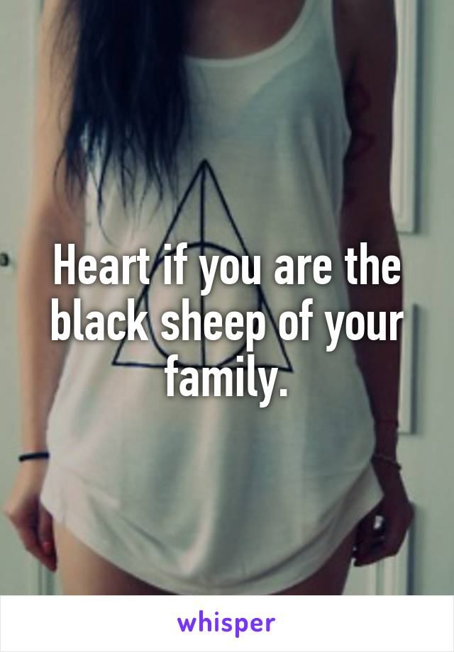 Heart if you are the black sheep of your family.