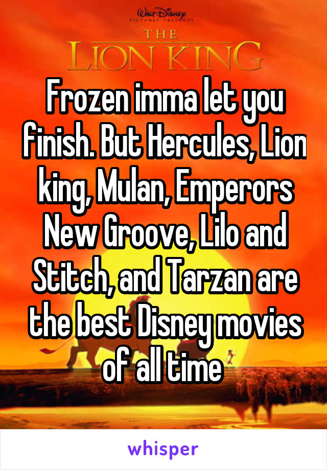 Frozen imma let you finish. But Hercules, Lion king, Mulan, Emperors New Groove, Lilo and Stitch, and Tarzan are the best Disney movies of all time