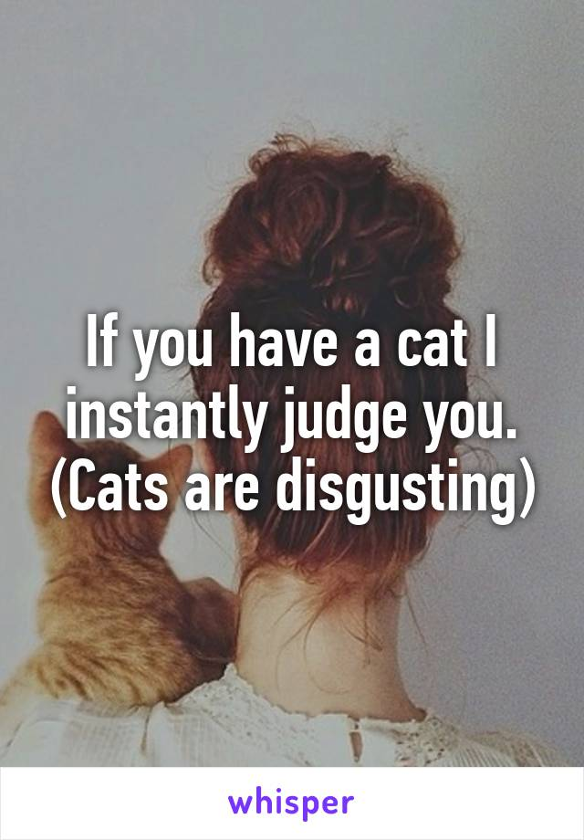If you have a cat I instantly judge you. (Cats are disgusting)