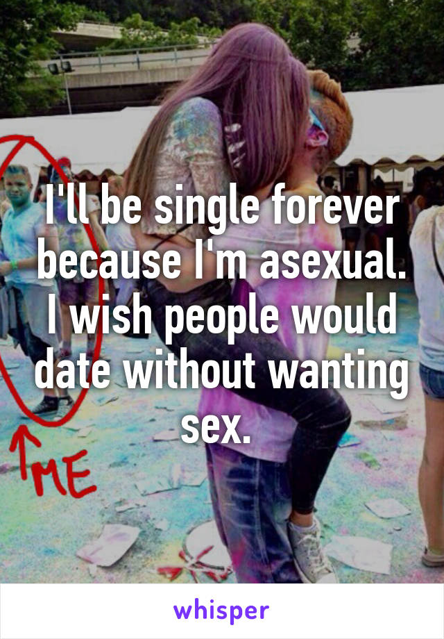 I'll be single forever because I'm asexual. I wish people would date without wanting sex.
