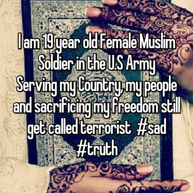 I am 19 year old Female Muslim Soldier in the U.S Army Serving my Country, my people and sacrificing my freedom still get called terrorist  #sad #truth