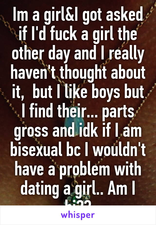 Im a girl&I got asked if I'd fuck a girl the other day and I really haven't thought about it,  but I like boys but I find their... parts gross and idk if I am bisexual bc I wouldn't have a problem with dating a girl.. Am I bi??
