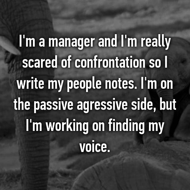 I'm a manager and I'm really scared of confrontation so I write my people notes. I'm on the passive agressive side, but I'm working on finding my voice.