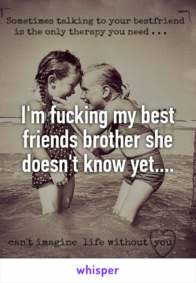 I'm fucking my best friends brother she doesn't know yet....