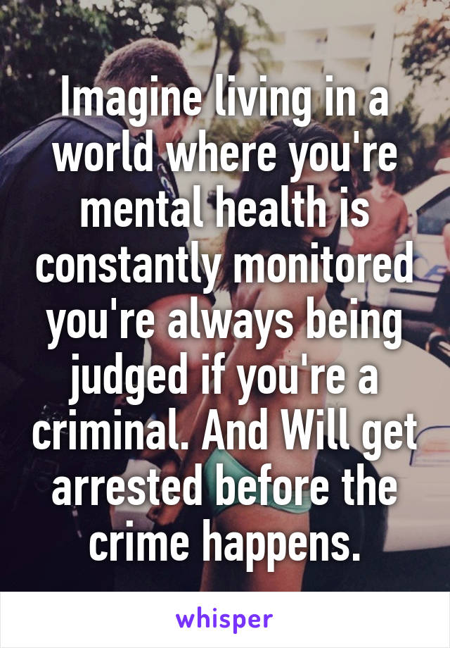 Imagine living in a world where you're mental health is constantly monitored you're always being judged if you're a criminal. And Will get arrested before the crime happens.