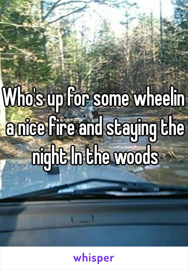Who's up for some wheelin a nice fire and staying the night In the woods