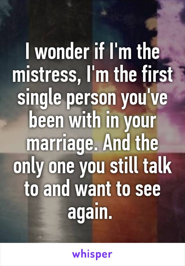 I wonder if I'm the mistress, I'm the first single person you've been with in your marriage. And the only one you still talk to and want to see again.