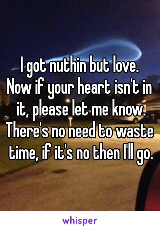 I got nuthin but love. Now if your heart isn't in it, please let me know. There's no need to waste time, if it's no then I'll go.