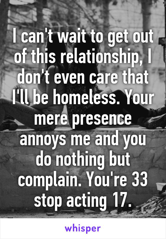 I can't wait to get out of this relationship, I don't even care that I'll be homeless. Your mere presence annoys me and you do nothing but complain. You're 33 stop acting 17.
