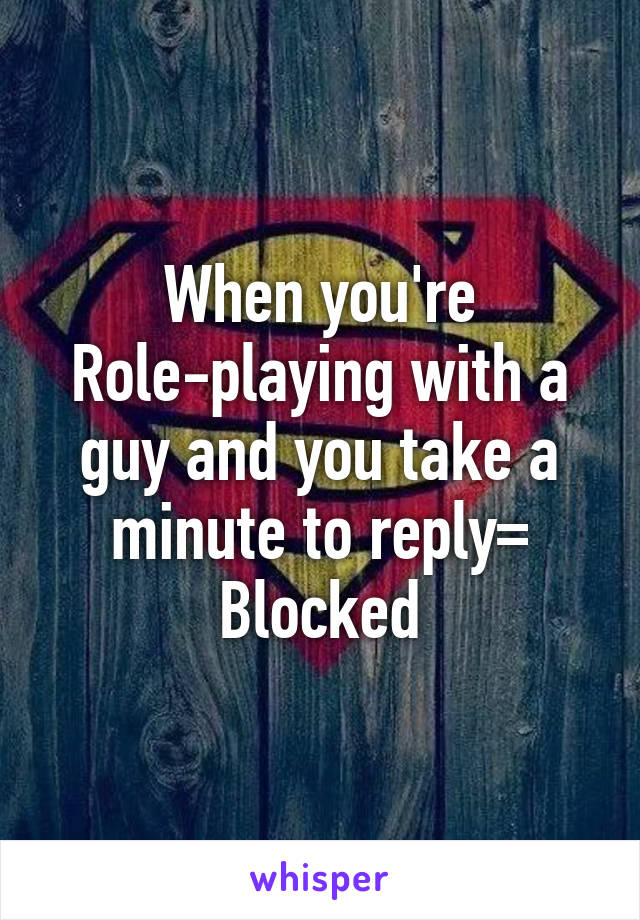 When you're Role-playing with a guy and you take a minute to reply= Blocked