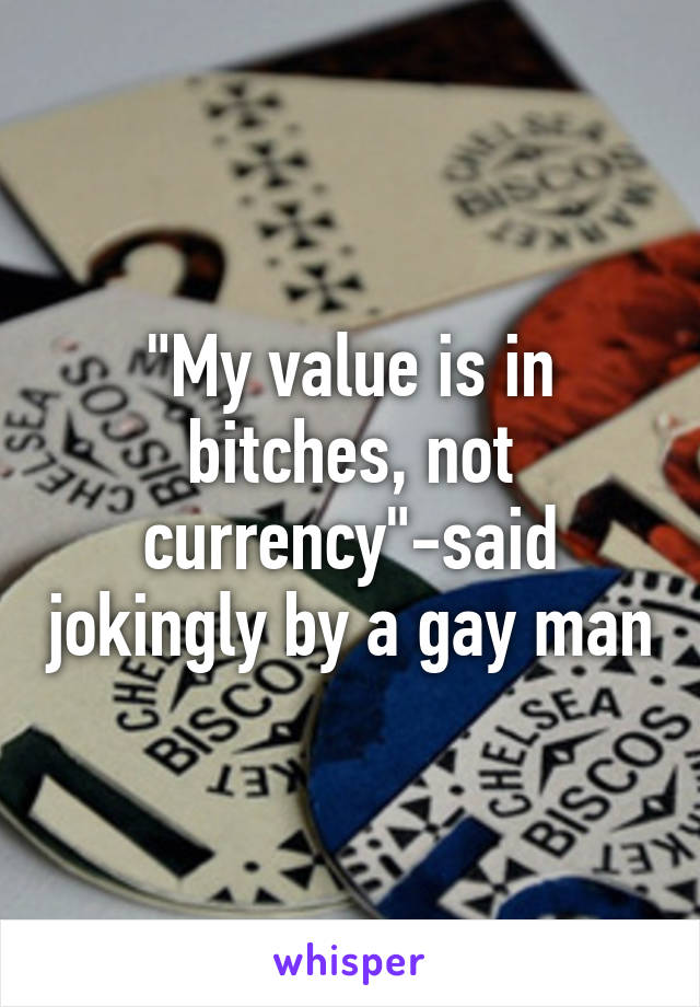 """My value is in bitches, not currency""-said jokingly by a gay man"