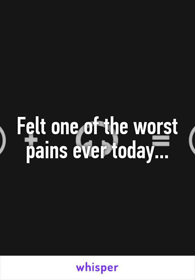 Felt one of the worst pains ever today...
