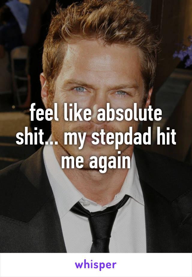 feel like absolute shit... my stepdad hit me again