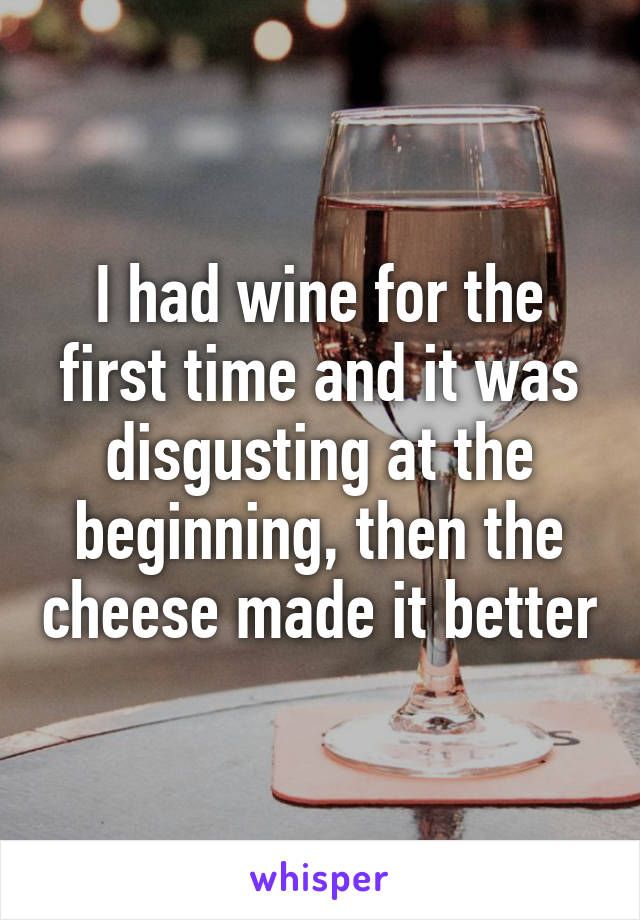 I had wine for the first time and it was disgusting at the beginning, then the cheese made it better