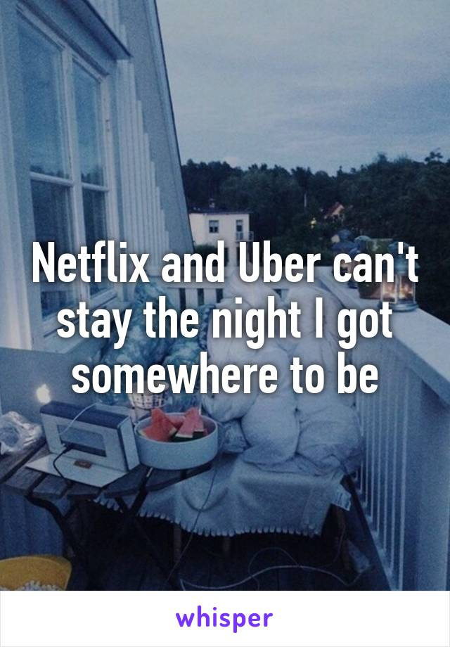 Netflix and Uber can't stay the night I got somewhere to be