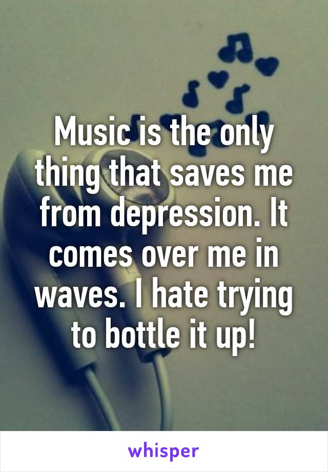 Music is the only thing that saves me from depression. It comes over me in waves. I hate trying to bottle it up!