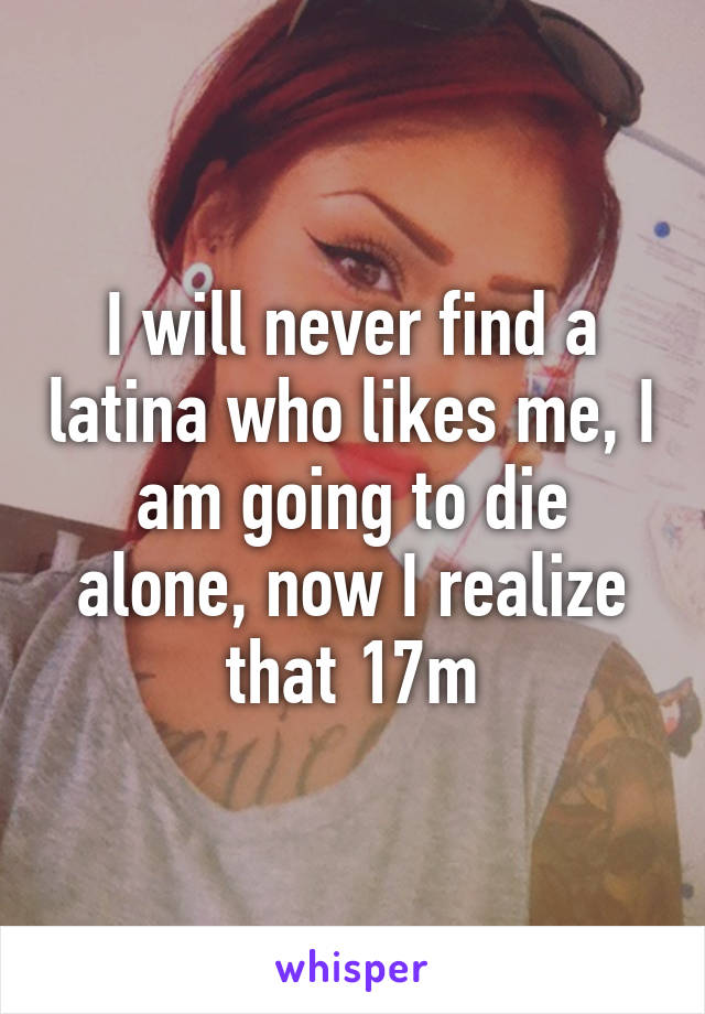 I will never find a latina who likes me, I am going to die alone, now I realize that 17m