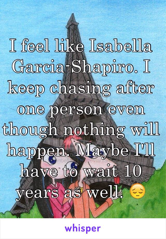 I feel like Isabella Garcia-Shapiro. I keep chasing after one person even though nothing will happen. Maybe I'll have to wait 10 years as well. 😔