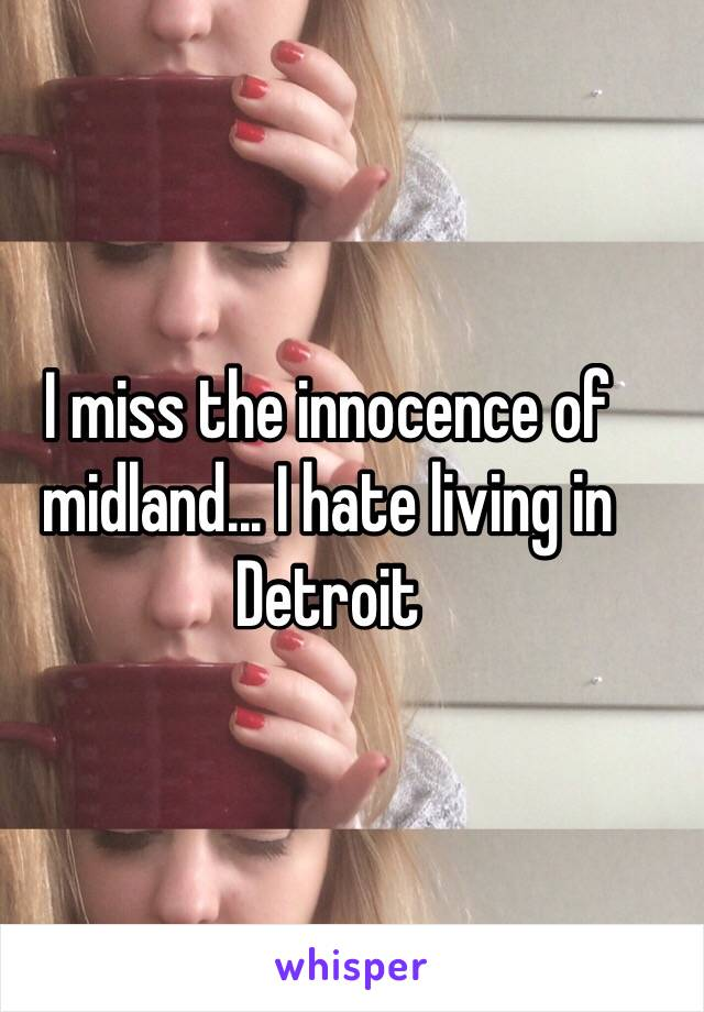 I miss the innocence of midland... I hate living in Detroit