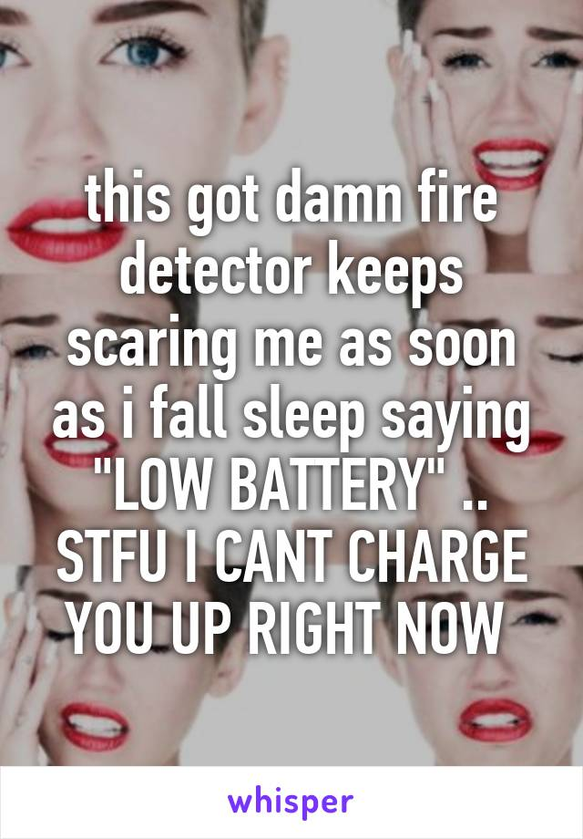 """this got damn fire detector keeps scaring me as soon as i fall sleep saying """"LOW BATTERY"""" .. STFU I CANT CHARGE YOU UP RIGHT NOW"""