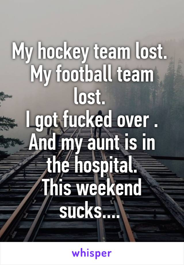My hockey team lost.  My football team lost.  I got fucked over . And my aunt is in the hospital. This weekend sucks....