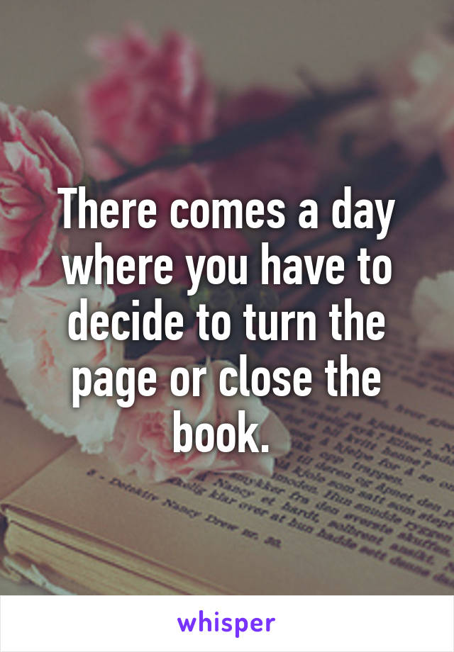 There comes a day where you have to decide to turn the page or close the book.