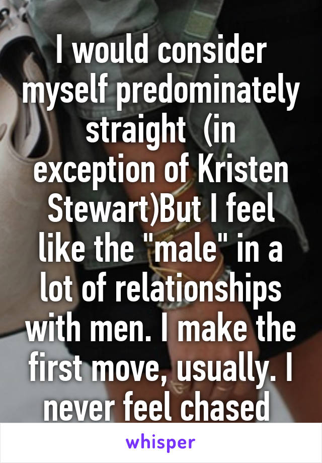 """I would consider myself predominately straight  (in exception of Kristen Stewart)But I feel like the """"male"""" in a lot of relationships with men. I make the first move, usually. I never feel chased"""