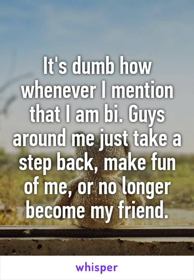 It's dumb how whenever I mention that I am bi. Guys around me just take a step back, make fun of me, or no longer become my friend.