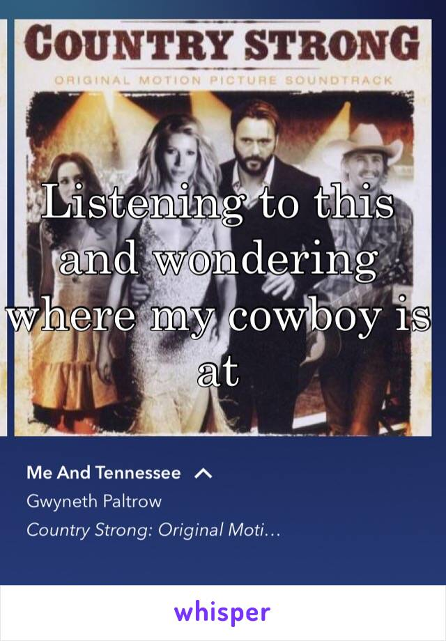 Listening to this and wondering where my cowboy is at