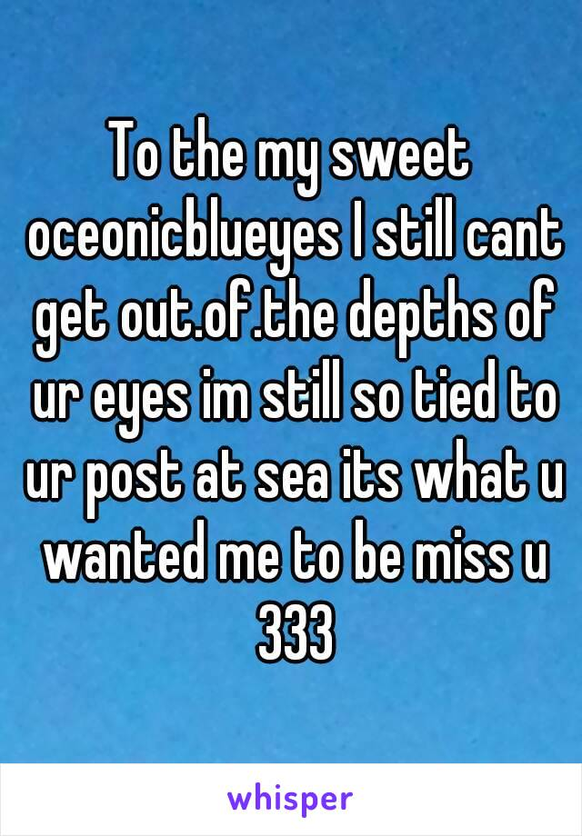 To the my sweet oceonicblueyes I still cant get out.of.the depths of ur eyes im still so tied to ur post at sea its what u wanted me to be miss u 333