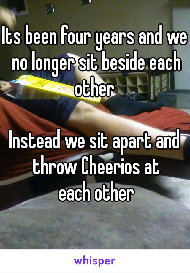 Its been four years and we no longer sit beside each other   Instead we sit apart and throw Cheerios at  each other