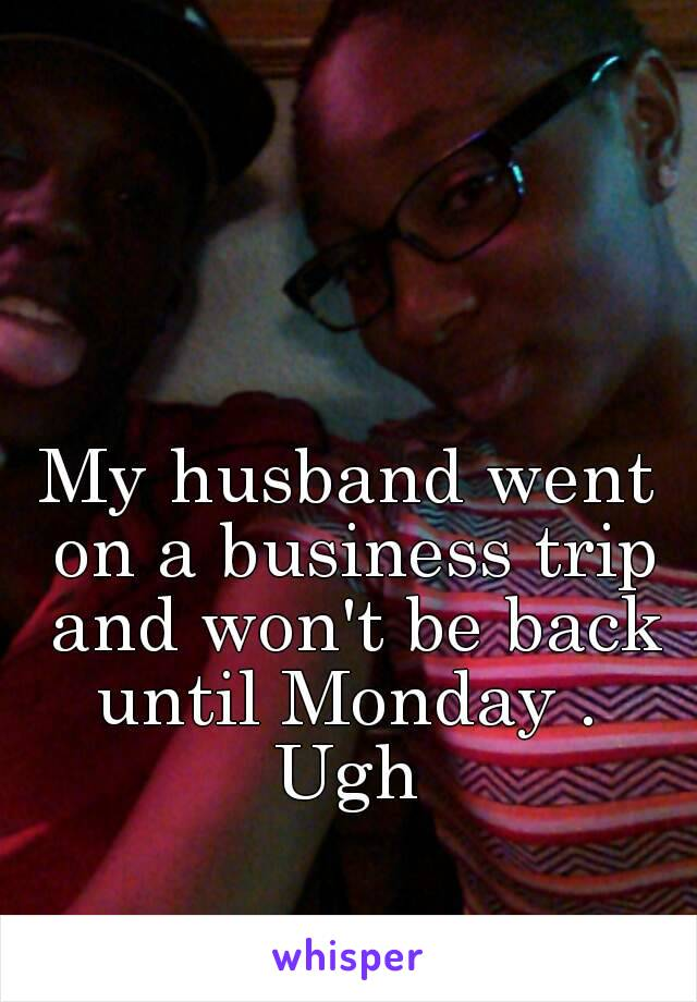 My husband went on a business trip and won't be back until Monday .  Ugh