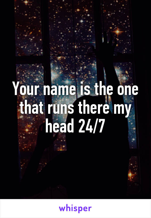 Your name is the one that runs there my head 24/7