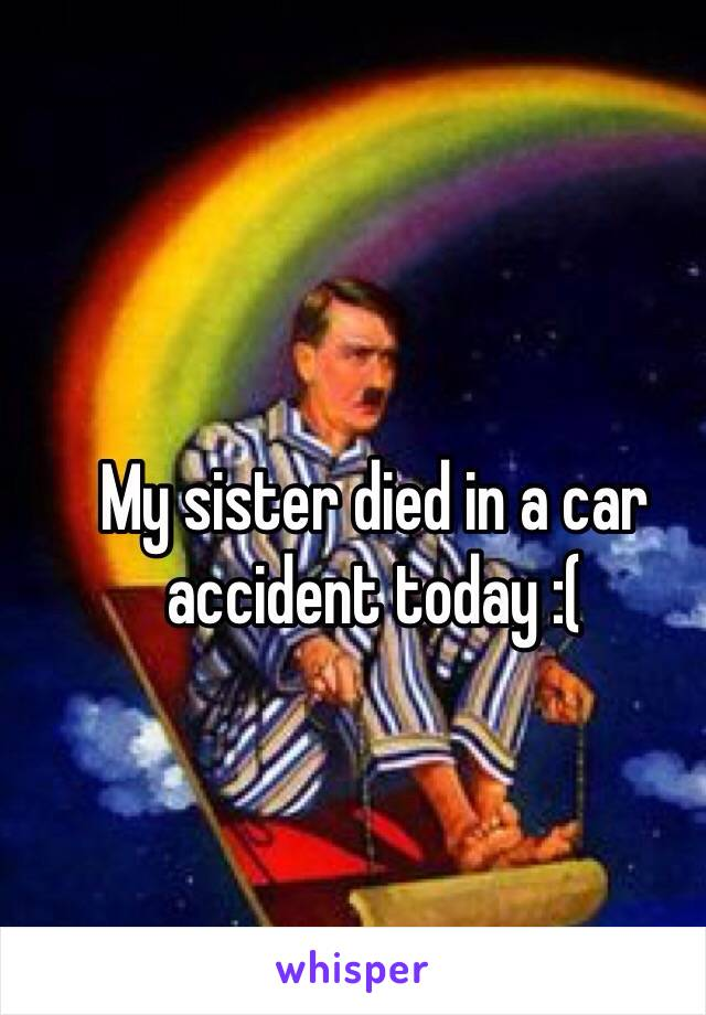 My sister died in a car accident today :(
