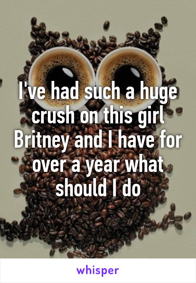 I've had such a huge crush on this girl Britney and I have for over a year what should I do