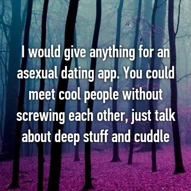 I would give anything for an asexual dating app. You could meet cool people without screwing each other, just talk about deep stuff and cuddle