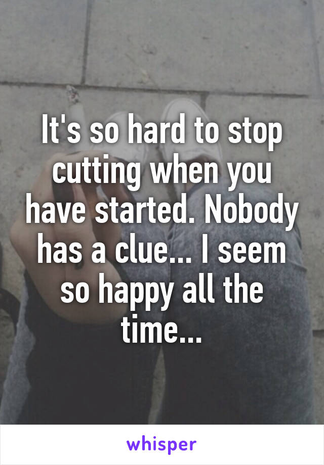 It's so hard to stop cutting when you have started. Nobody has a clue... I seem so happy all the time...