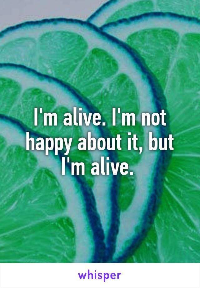 I'm alive. I'm not happy about it, but I'm alive.