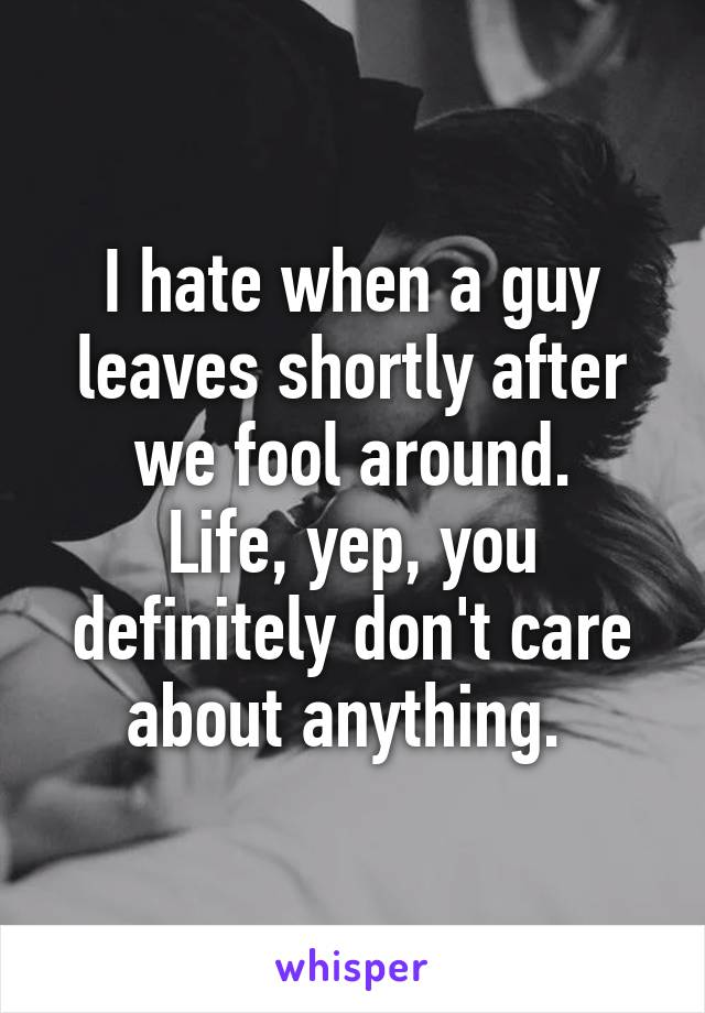 I hate when a guy leaves shortly after we fool around. Life, yep, you definitely don't care about anything.