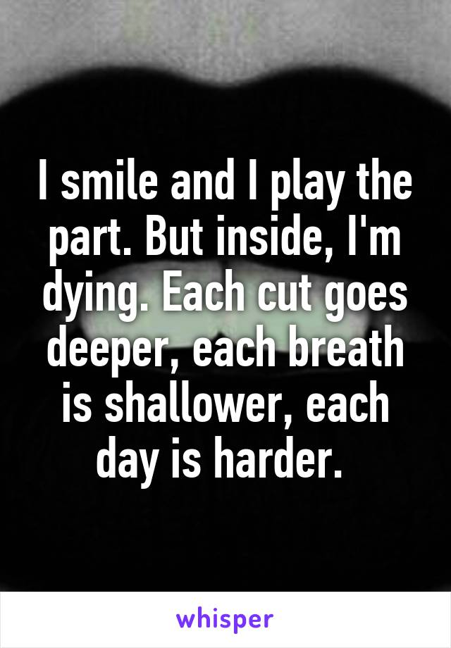 I smile and I play the part. But inside, I'm dying. Each cut goes deeper, each breath is shallower, each day is harder.