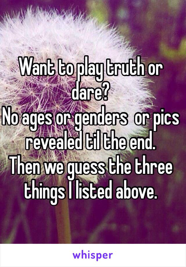 Want to play truth or dare? No ages or genders  or pics revealed til the end.  Then we guess the three things I listed above.